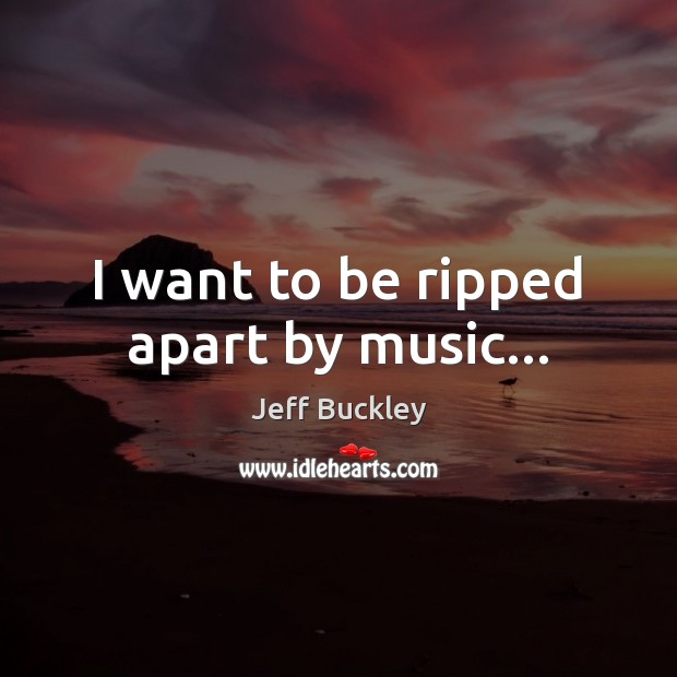 Jeff Buckley Picture Quote image saying: I want to be ripped apart by music…