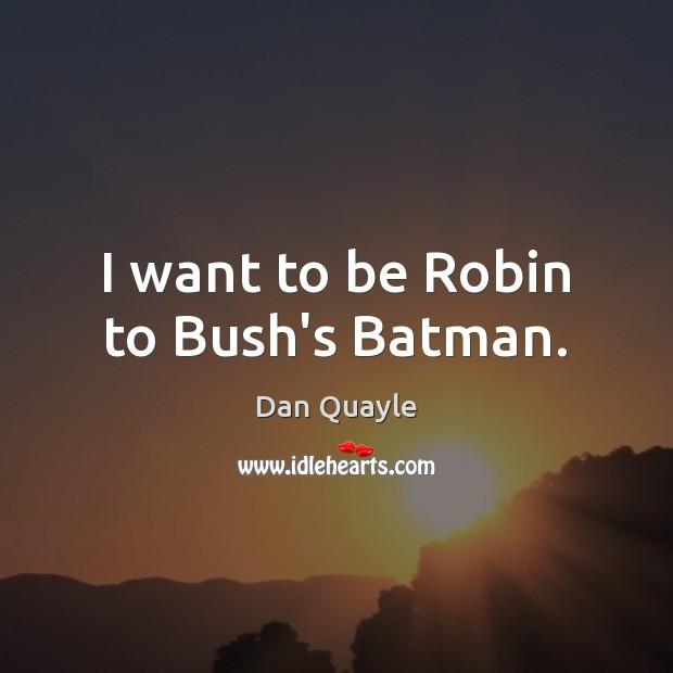 I want to be Robin to Bush's Batman. Image