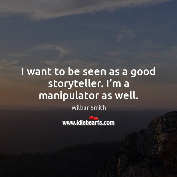 I want to be seen as a good storyteller. I'm a manipulator as well. Wilbur Smith Picture Quote