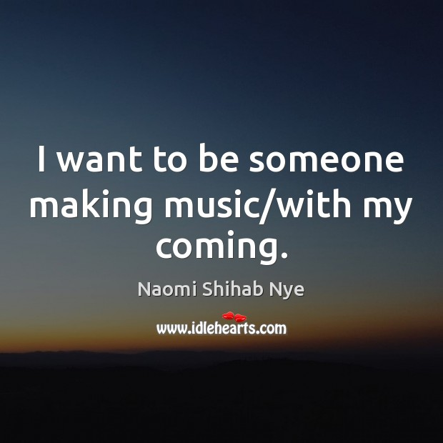 Image, I want to be someone making music/with my coming.