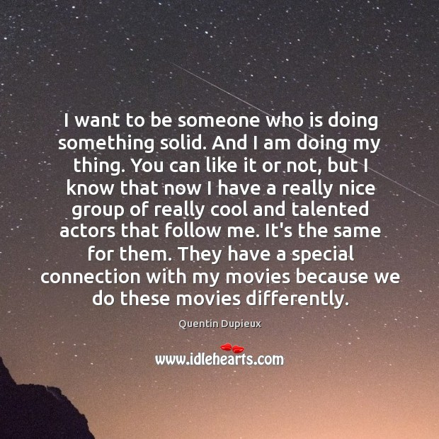 I want to be someone who is doing something solid. And I Quentin Dupieux Picture Quote