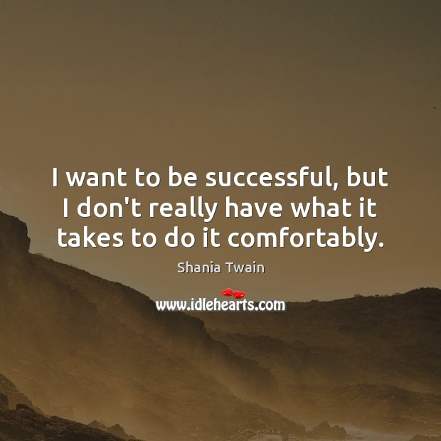 I want to be successful, but I don't really have what it takes to do it comfortably. Image