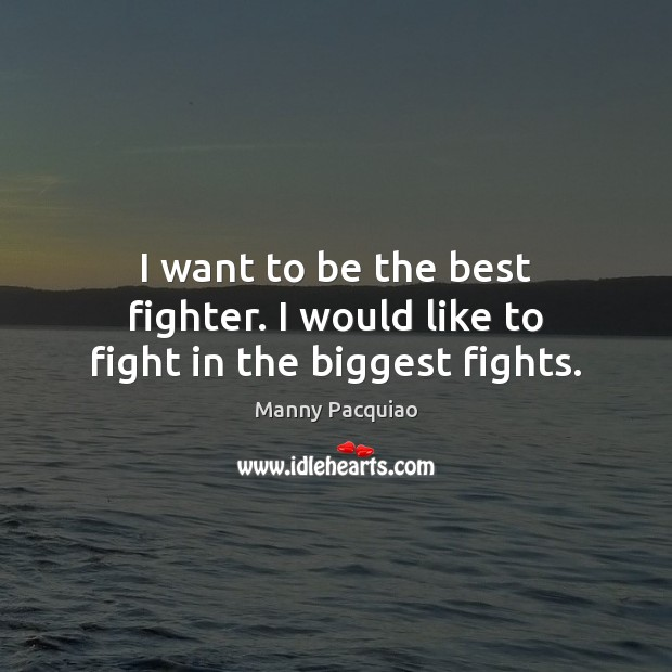 I want to be the best fighter. I would like to fight in the biggest fights. Manny Pacquiao Picture Quote