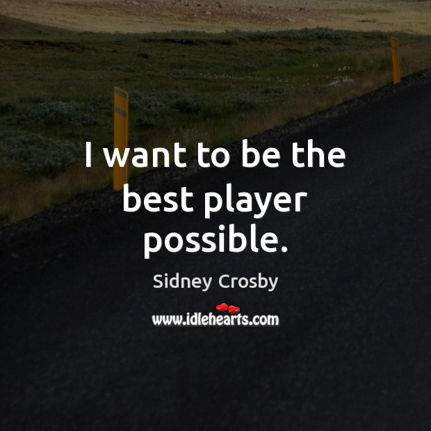 I want to be the best player possible. Sidney Crosby Picture Quote