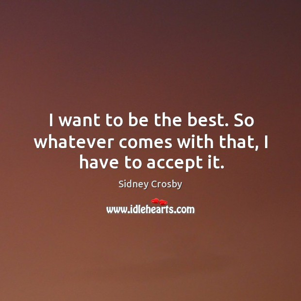 I want to be the best. So whatever comes with that, I have to accept it. Sidney Crosby Picture Quote