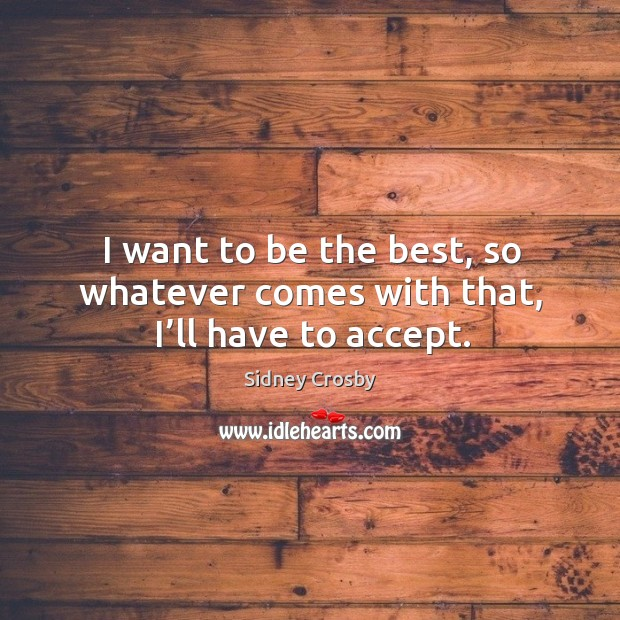 I want to be the best, so whatever comes with that, I'll have to accept. Sidney Crosby Picture Quote