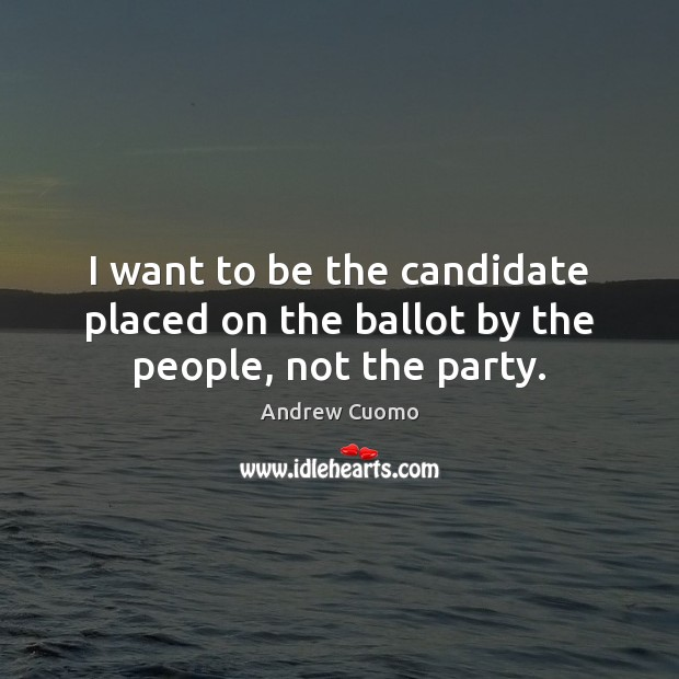 I want to be the candidate placed on the ballot by the people, not the party. Image