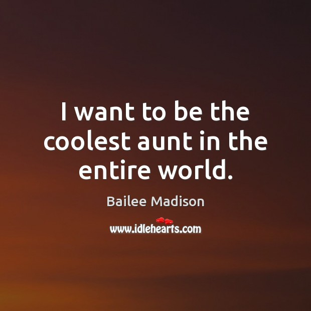 Image, I want to be the coolest aunt in the entire world.