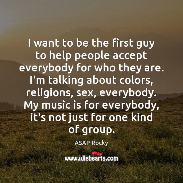 I want to be the first guy to help people accept everybody Image