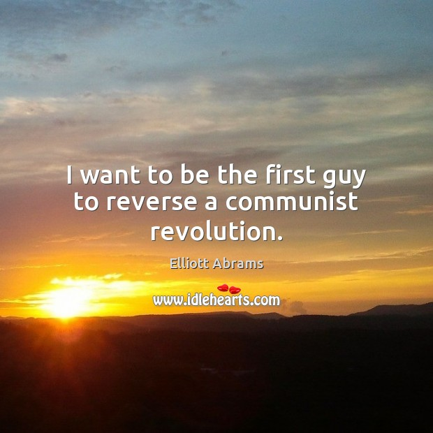I want to be the first guy to reverse a communist revolution. Image