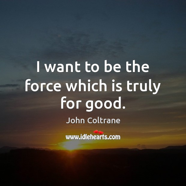 I want to be the force which is truly for good. Image