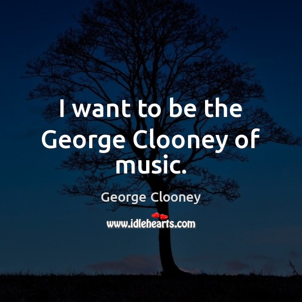 I want to be the George Clooney of music. George Clooney Picture Quote