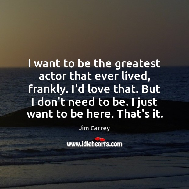 I want to be the greatest actor that ever lived, frankly. I'd Jim Carrey Picture Quote