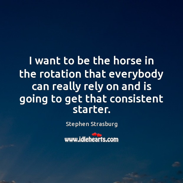 I want to be the horse in the rotation that everybody can Stephen Strasburg Picture Quote