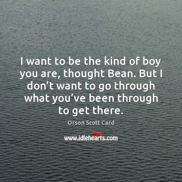 I want to be the kind of boy you are, thought Bean. Orson Scott Card Picture Quote
