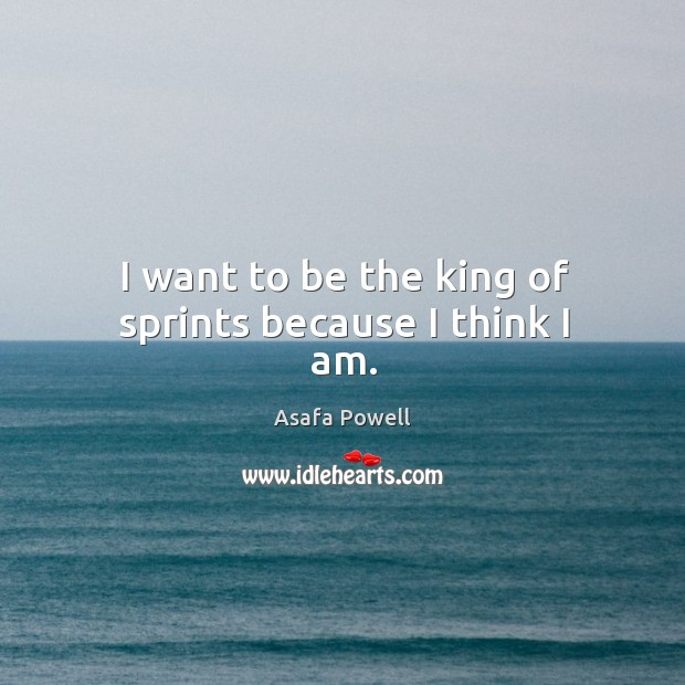 Image, I want to be the king of sprints because I think I am.