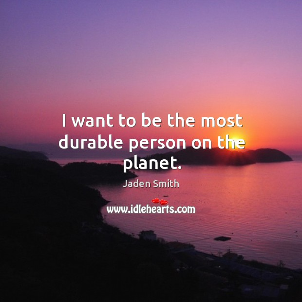 I want to be the most durable person on the planet. Image