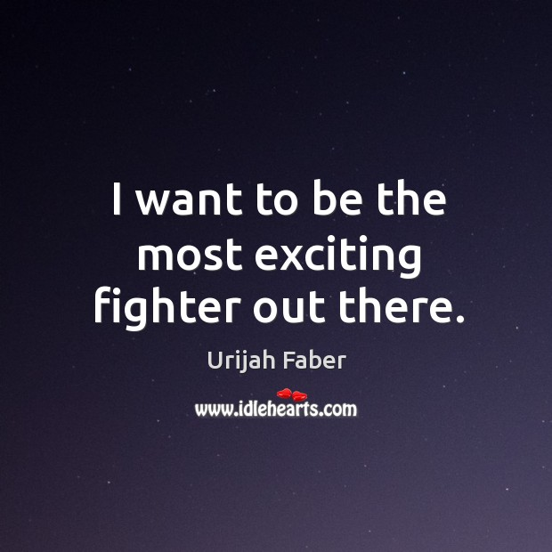 I want to be the most exciting fighter out there. Urijah Faber Picture Quote