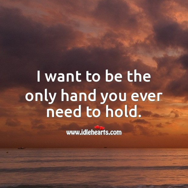 I want to be the only hand you ever need to hold. Sweet Love Quotes Image