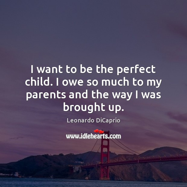 I want to be the perfect child. I owe so much to my parents and the way I was brought up. Leonardo DiCaprio Picture Quote