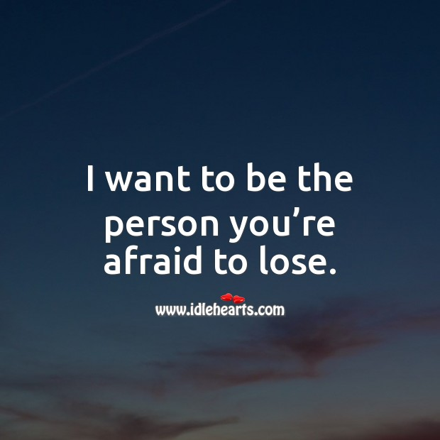 I want to be the person you're afraid to lose. Afraid Quotes Image
