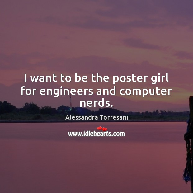 Image, I want to be the poster girl for engineers and computer nerds.