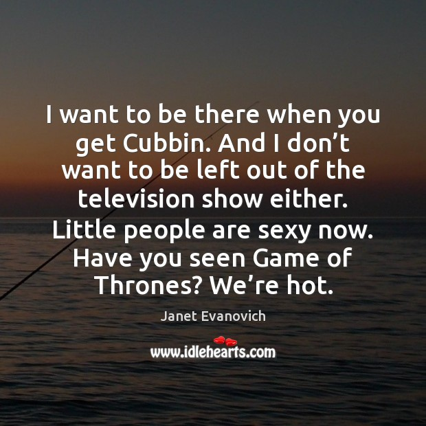 I want to be there when you get Cubbin. And I don' Image