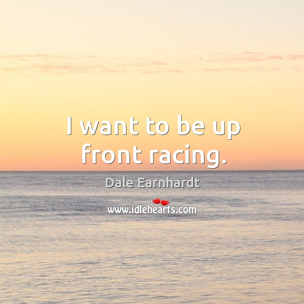 I want to be up front racing. Dale Earnhardt Picture Quote