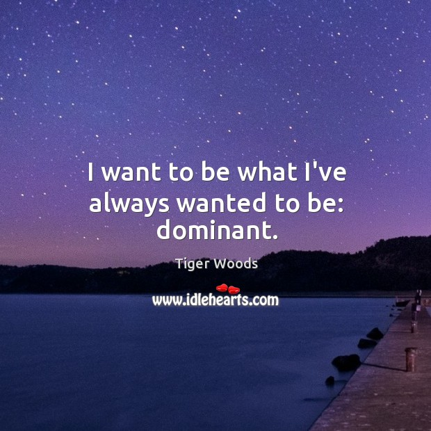 I want to be what I've always wanted to be: dominant. Image