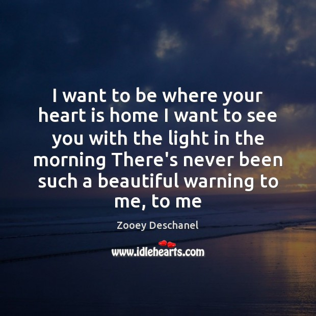 I want to be where your heart is home I want to Zooey Deschanel Picture Quote