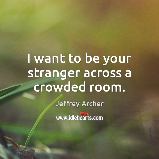 I want to be your stranger across a crowded room. Jeffrey Archer Picture Quote