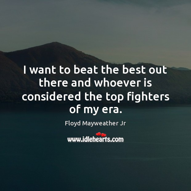 I want to beat the best out there and whoever is considered the top fighters of my era. Floyd Mayweather Jr Picture Quote