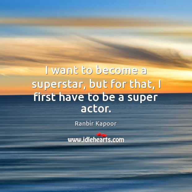I want to become a superstar, but for that, I first have to be a super actor. Image
