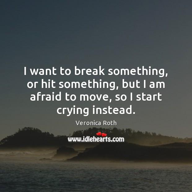 I want to break something, or hit something, but I am afraid Image