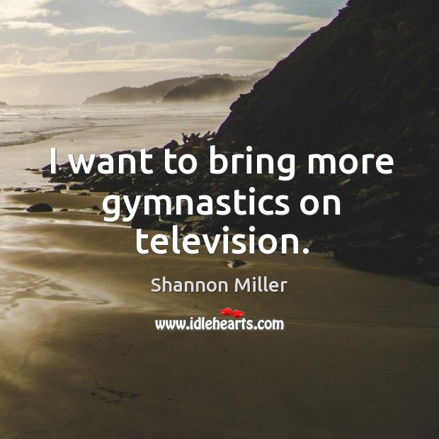 I want to bring more gymnastics on television. Shannon Miller Picture Quote