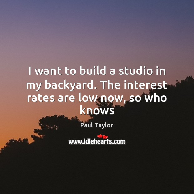 I want to build a studio in my backyard. The interest rates are low now, so who knows Image