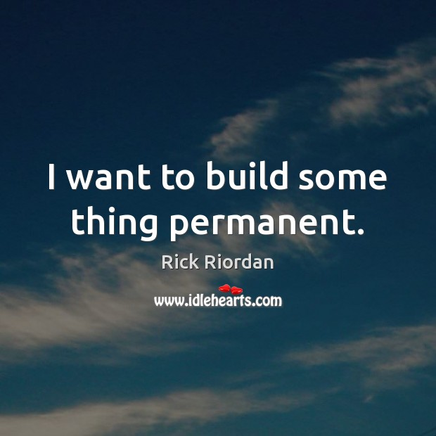 I want to build some thing permanent. Rick Riordan Picture Quote