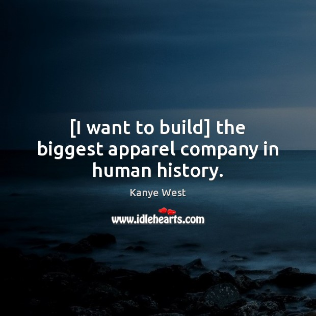 [I want to build] the biggest apparel company in human history. Image