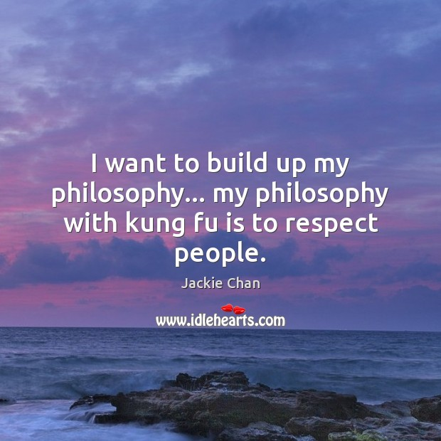 I want to build up my philosophy… my philosophy with kung fu is to respect people. Image