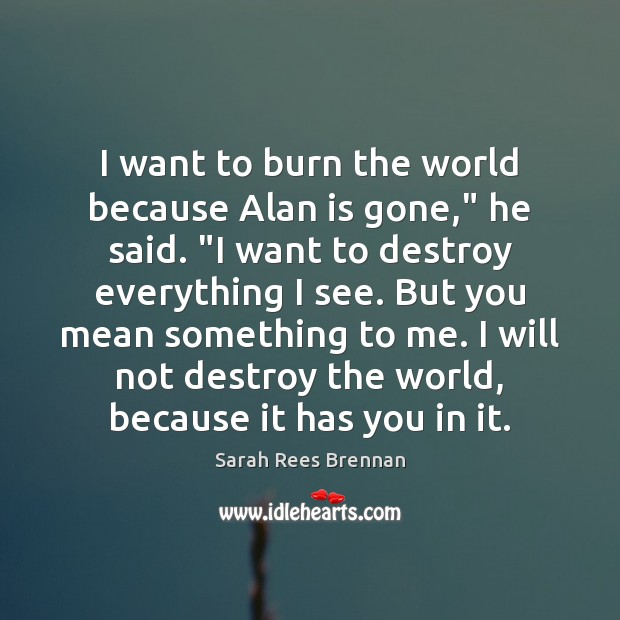 "Image, I want to burn the world because Alan is gone,"" he said. """