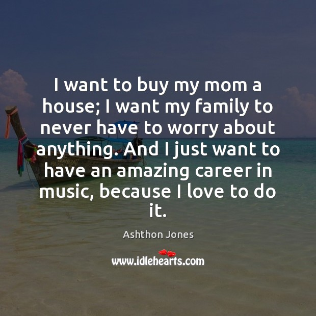 Image, I want to buy my mom a house; I want my family