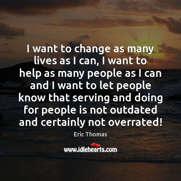 I want to change as many lives as I can, I want Image