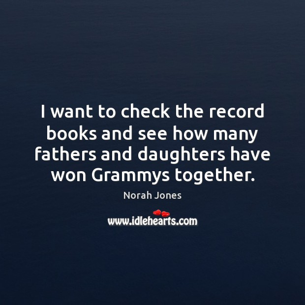 I want to check the record books and see how many fathers Norah Jones Picture Quote