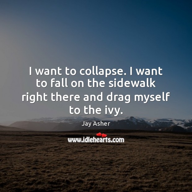 I want to collapse. I want to fall on the sidewalk right there and drag myself to the ivy. Jay Asher Picture Quote