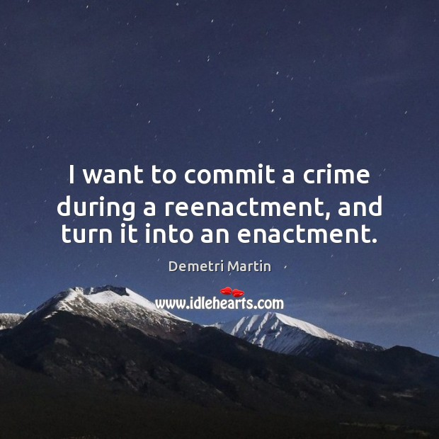 Image, I want to commit a crime during a reenactment, and turn it into an enactment.