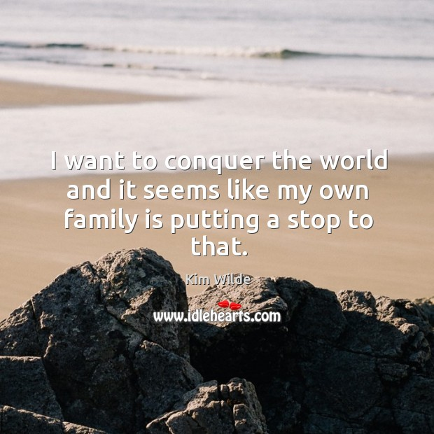 I want to conquer the world and it seems like my own family is putting a stop to that. Kim Wilde Picture Quote