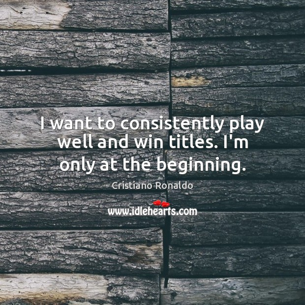 I want to consistently play well and win titles. I'm only at the beginning. Cristiano Ronaldo Picture Quote