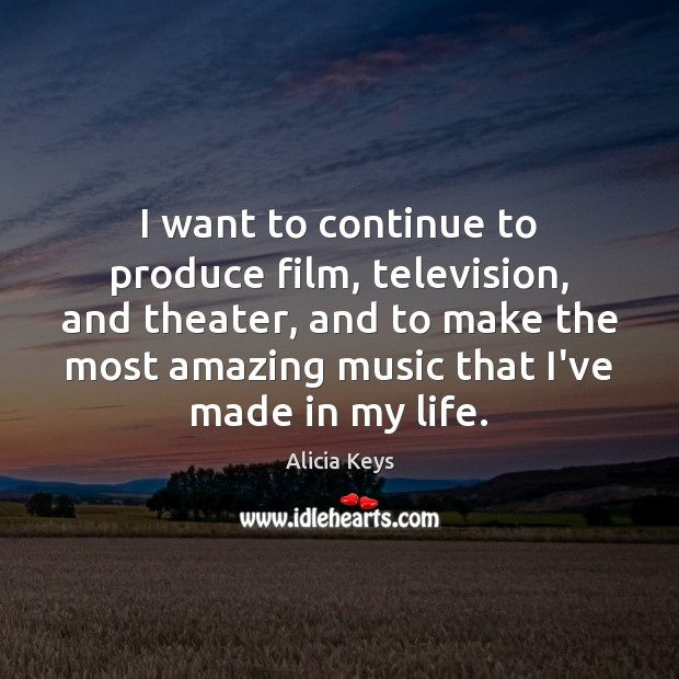 I want to continue to produce film, television, and theater, and to Image