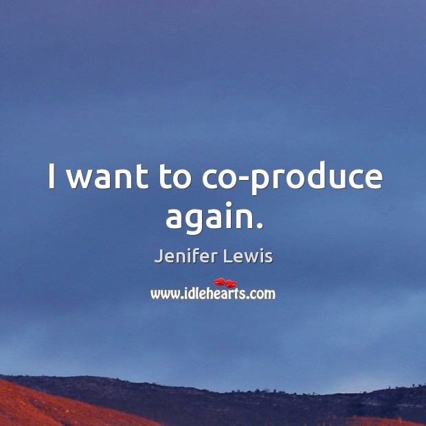 I want to co-produce again. Jenifer Lewis Picture Quote