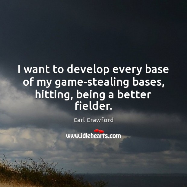 I want to develop every base of my game-stealing bases, hitting, being a better fielder. Image